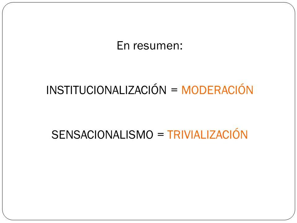 En resumen: INSTITUCIONALIZACIÓN = MODERACIÓN SENSACIONALISMO = TRIVIALIZACIÓN