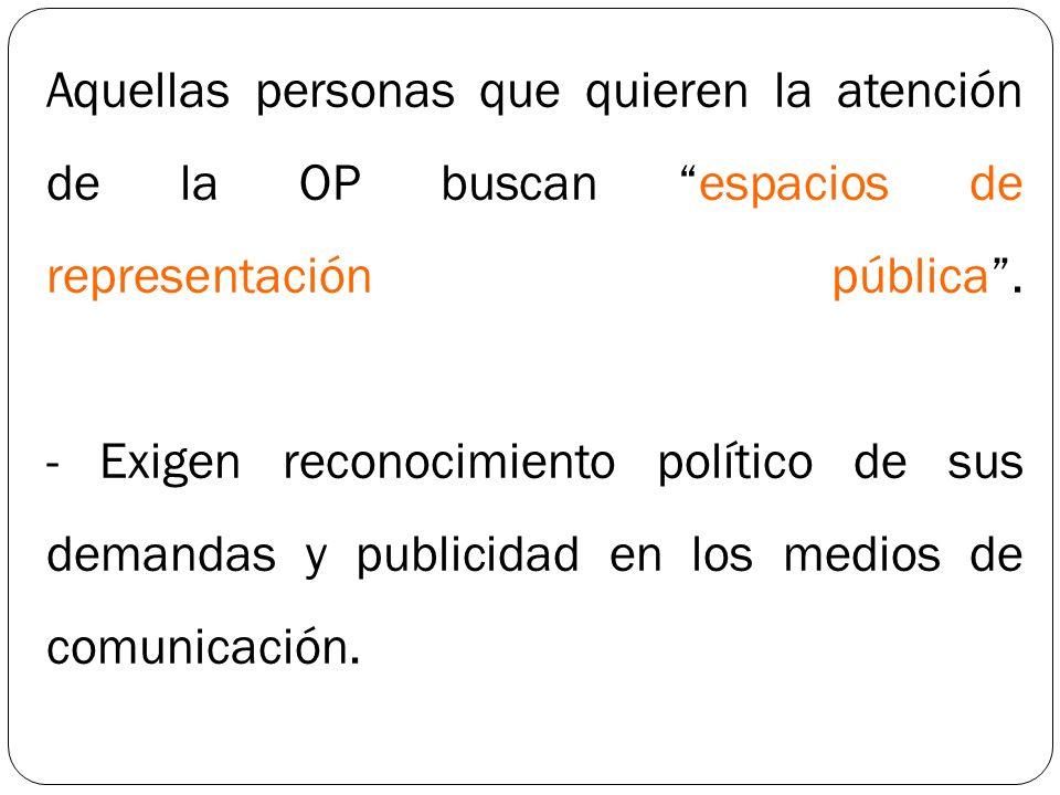 Aquellas personas que quieren la atención de la OP buscan espacios de representación pública. - Exigen reconocimiento político de sus demandas y publi