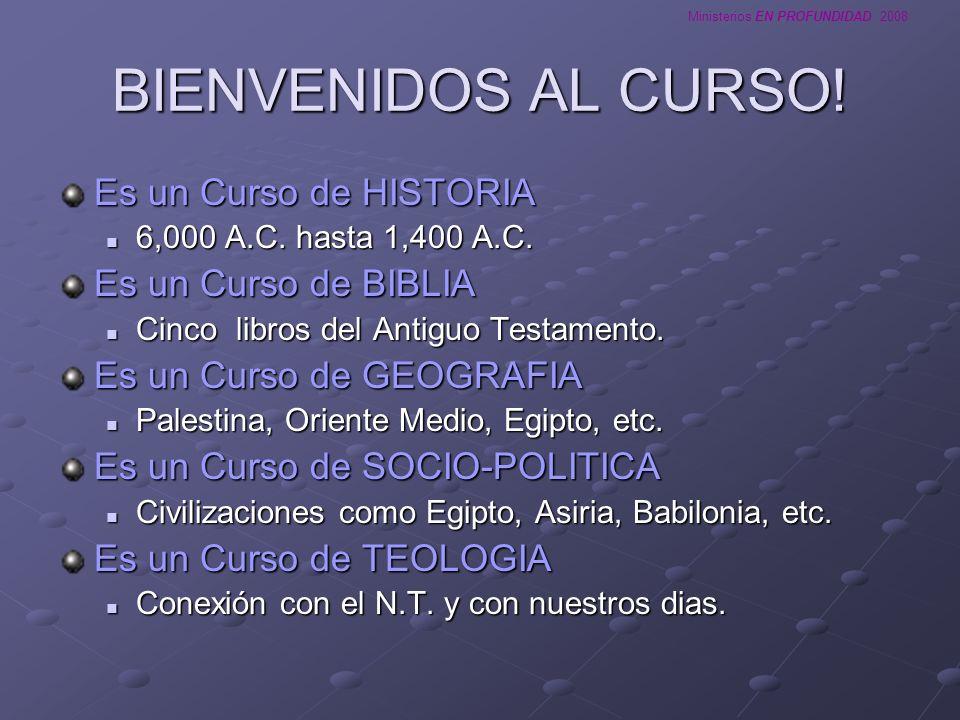 Ministerios EN PROFUNDIDAD 2008 BIENVENIDOS AL CURSO! Es un Curso de HISTORIA 6,000 A.C. hasta 1,400 A.C. 6,000 A.C. hasta 1,400 A.C. Es un Curso de B