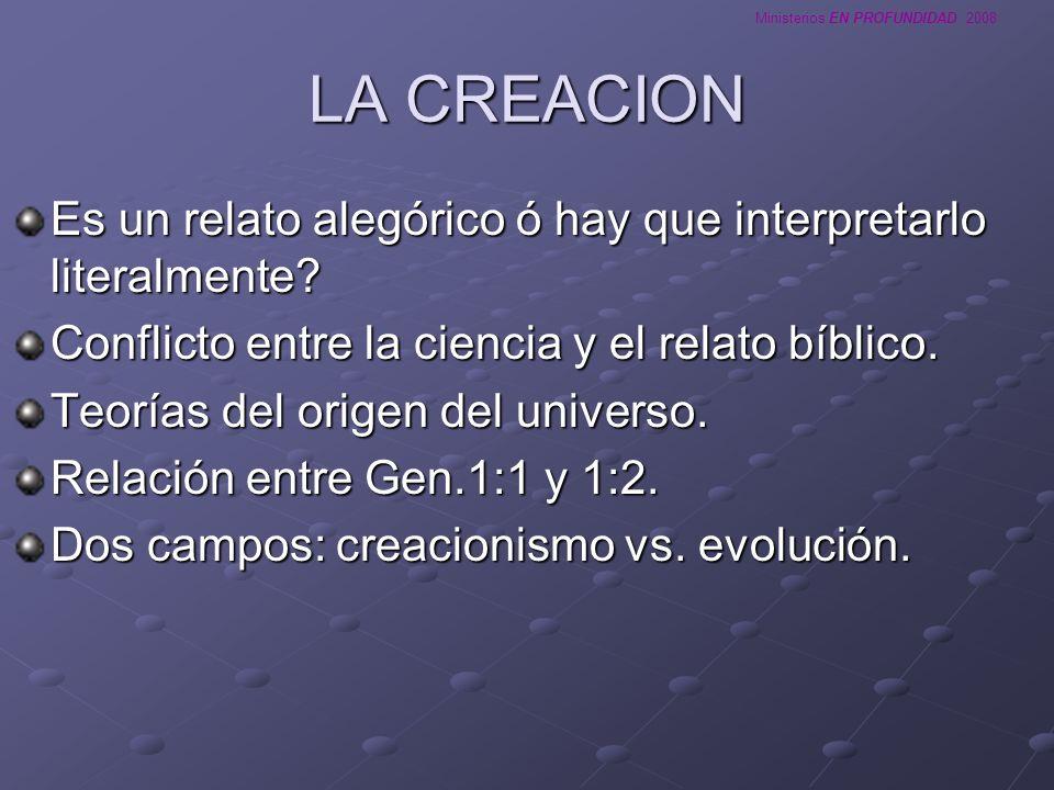 Ministerios EN PROFUNDIDAD 2008 LA CREACION Es un relato alegórico ó hay que interpretarlo literalmente? Conflicto entre la ciencia y el relato bíblic