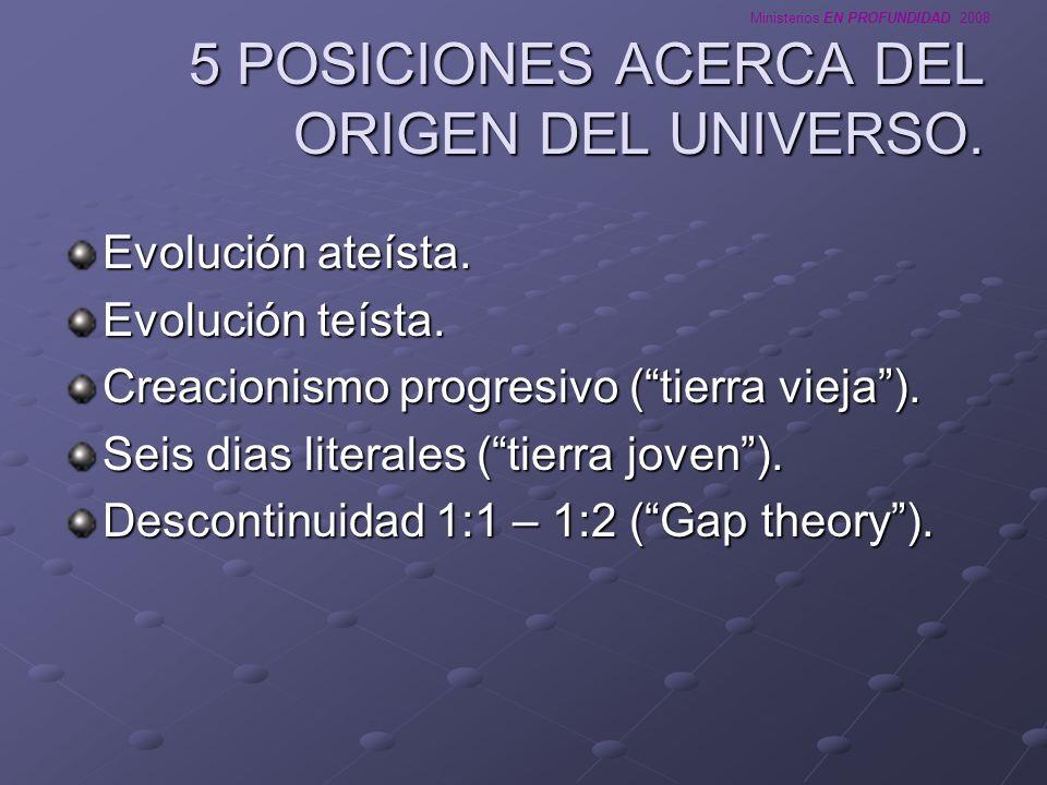 Ministerios EN PROFUNDIDAD 2008 5 POSICIONES ACERCA DEL ORIGEN DEL UNIVERSO. Evolución ateísta. Evolución teísta. Creacionismo progresivo (tierra viej
