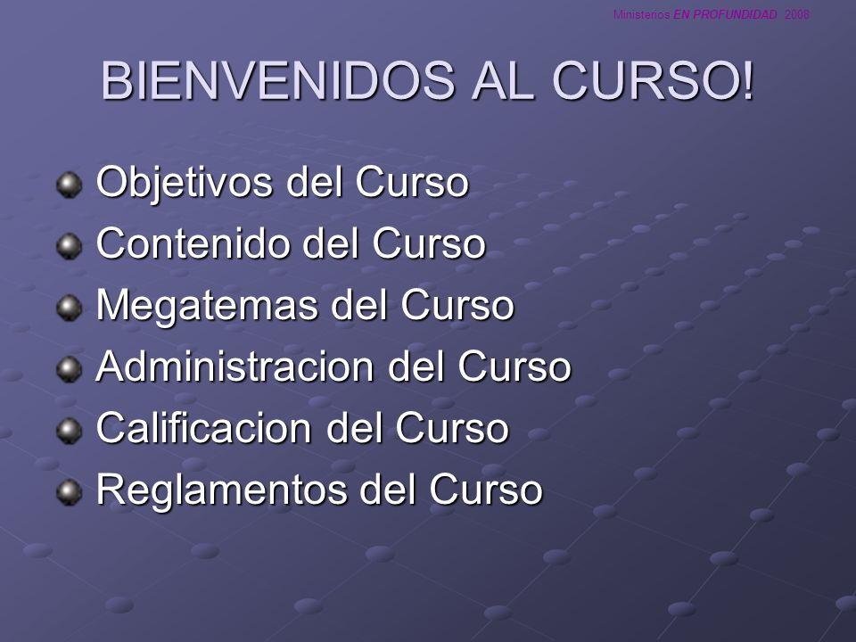 Ministerios EN PROFUNDIDAD 2008 BIENVENIDOS AL CURSO! Objetivos del Curso Objetivos del Curso Contenido del Curso Contenido del Curso Megatemas del Cu