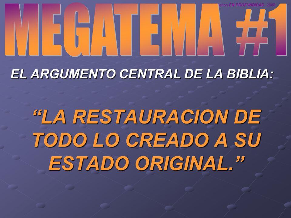 Ministerios EN PROFUNDIDAD 2008 EL ARGUMENTO CENTRAL DE LA BIBLIA: LA RESTAURACION DE TODO LO CREADO A SU ESTADO ORIGINAL.