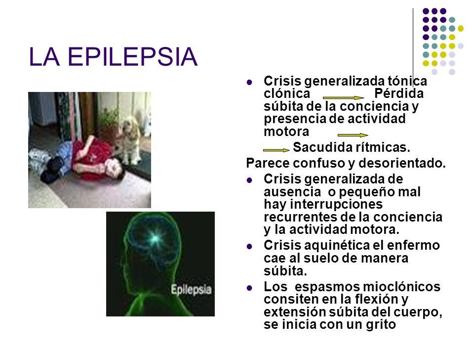 LA EPILEPSIA Crisis generalizada tónica clónica Pérdida súbita de la conciencia y presencia de actividad motora Sacudida rítmicas. Parece confuso y de