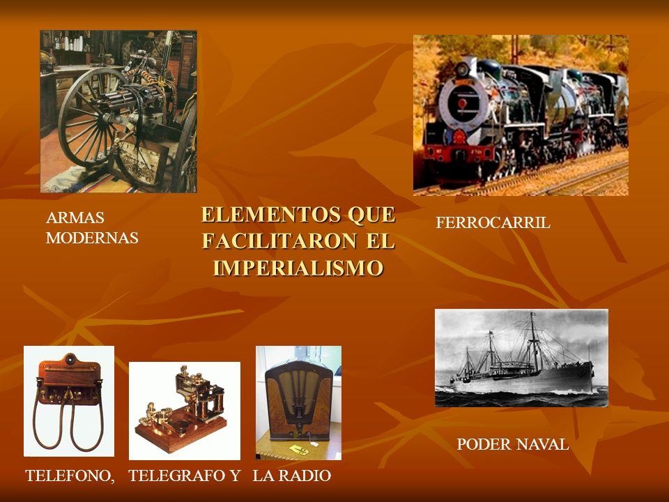 ELEMENTOS QUE FACILITARON EL IMPERIALISMO ARMAS MODERNAS FERROCARRIL PODER NAVAL TELEFONO, TELEGRAFO Y LA RADIO
