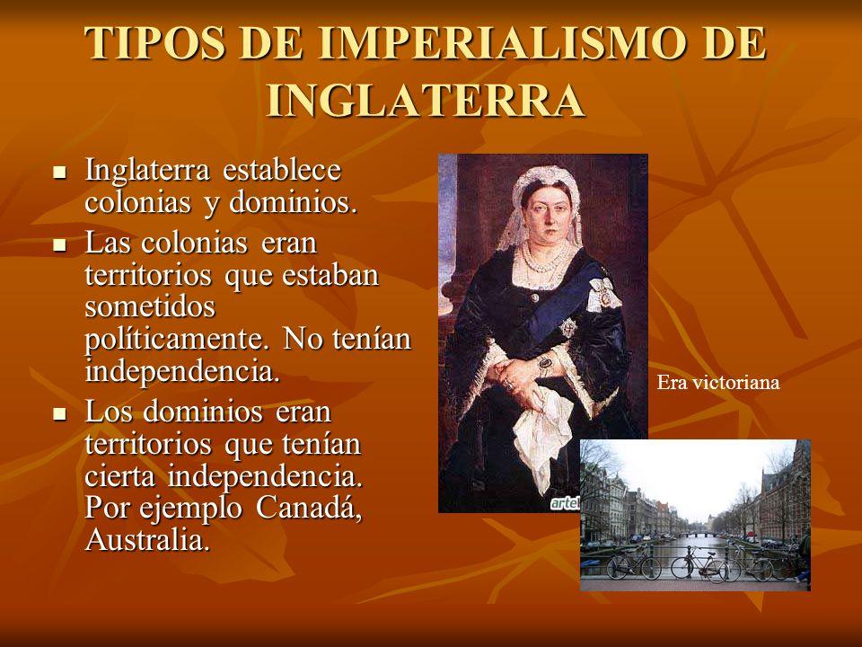 TIPOS DE IMPERIALISMO DE INGLATERRA Inglaterra establece colonias y dominios. Inglaterra establece colonias y dominios. Las colonias eran territorios
