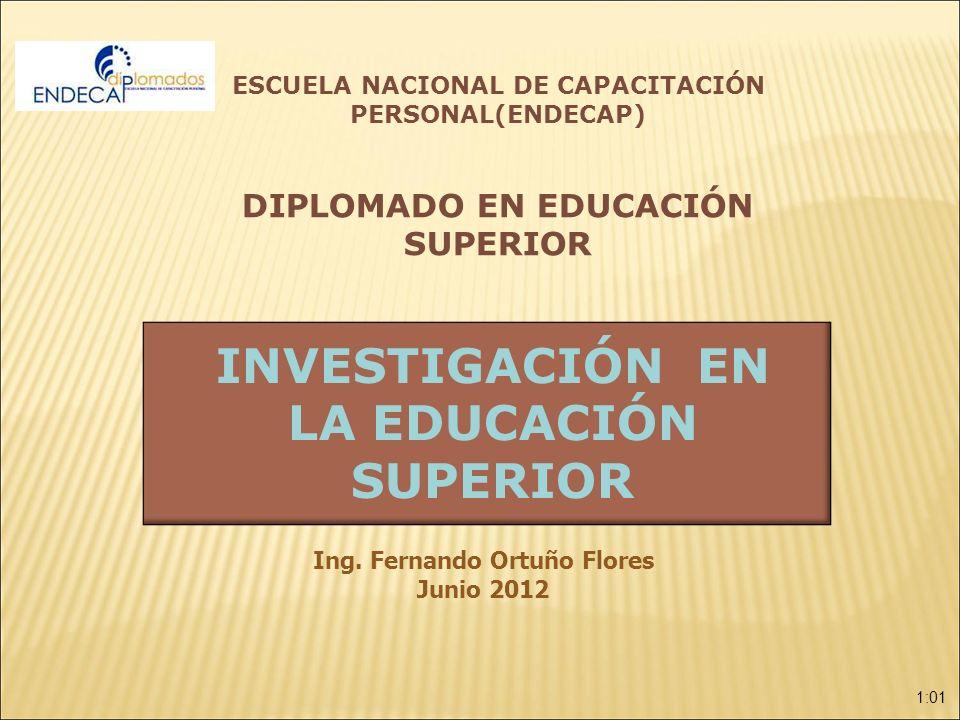 1:01 INVESTIGACIÓN EN LA EDUCACIÓN SUPERIOR Ing. Fernando Ortuño Flores Junio 2012 ESCUELA NACIONAL DE CAPACITACIÓN PERSONAL(ENDECAP) DIPLOMADO EN EDU