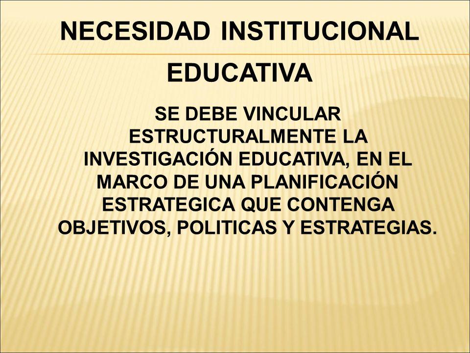 NECESIDAD INSTITUCIONAL EDUCATIVA SE DEBE VINCULAR ESTRUCTURALMENTE LA INVESTIGACIÓN EDUCATIVA, EN EL MARCO DE UNA PLANIFICACIÓN ESTRATEGICA QUE CONTE