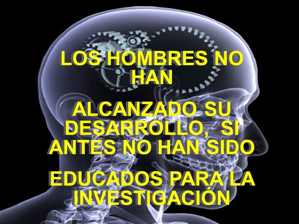 LOS HOMBRES NO HAN ALCANZADO SU DESARROLLO, SI ANTES NO HAN SIDO EDUCADOS PARA LA INVESTIGACIÓN LOS HOMBRES NO HAN ALCANZADO SU DESARROLLO, SI ANTES N