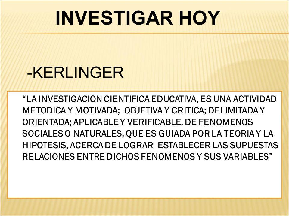 -KERLINGER LA INVESTIGACION CIENTIFICA EDUCATIVA, ES UNA ACTIVIDAD METODICA Y MOTIVADA; OBJETIVA Y CRITICA; DELIMITADA Y ORIENTADA; APLICABLE Y VERIFI