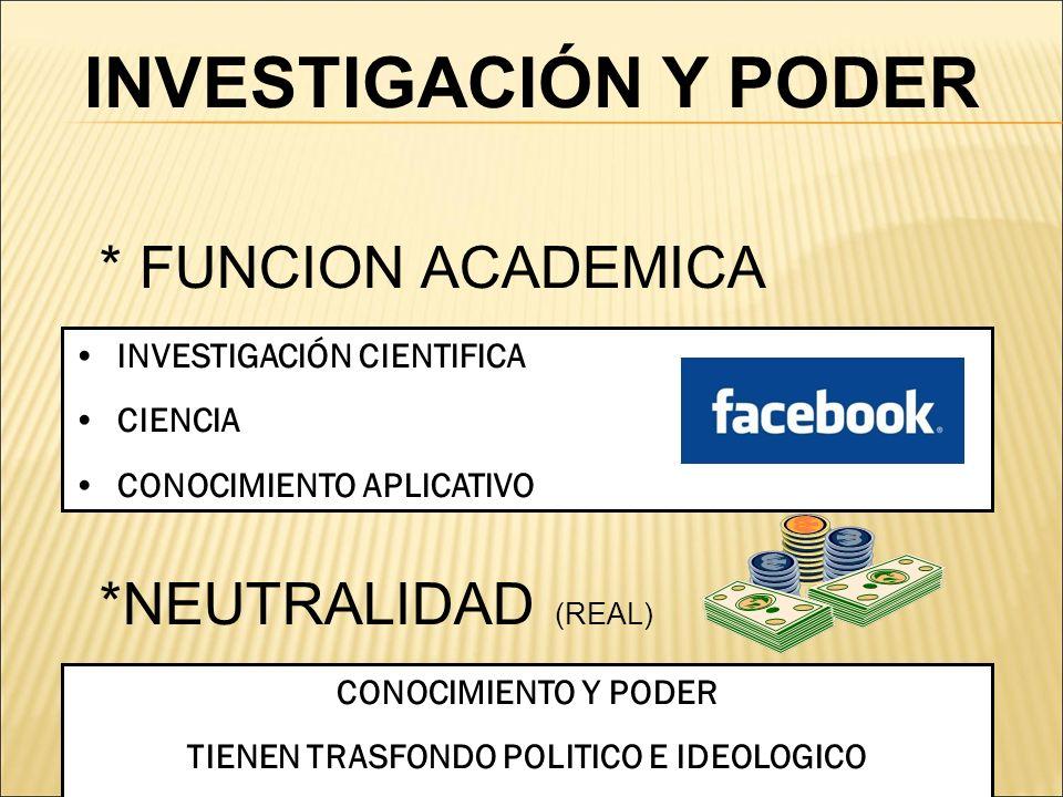 * FUNCION ACADEMICA INVESTIGACIÓN CIENTIFICA CIENCIA CONOCIMIENTO APLICATIVO *NEUTRALIDAD (REAL) CONOCIMIENTO Y PODER TIENEN TRASFONDO POLITICO E IDEO