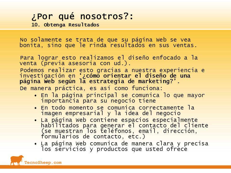 ¿Por qué nosotros?: 10. Obtenga Resultados No solamente se trata de que su página Web se vea bonita, sino que le rinda resultados en sus ventas. Para