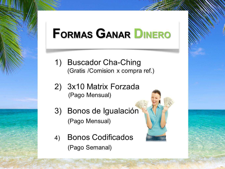 F ORMAS G ANAR D INERO 1)Buscador Cha-Ching (Gratis /Comision x compra ref.) 2)3x10 Matrix Forzada (Pago Mensual) 3)Bonos de Igualación (Pago Mensual) 4) Bonos Codificados (Pago Semanal)