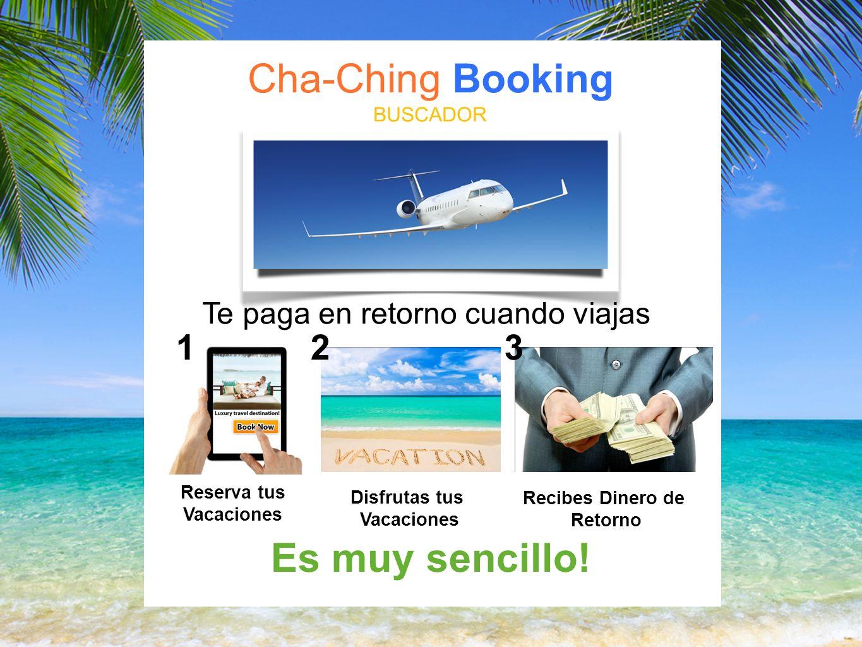 Cha-Ching Booking BUSCADOR Te paga en retorno cuando viajas Reserva tus Vacaciones Disfrutas tus Vacaciones Recibes Dinero de Retorno Es muy sencillo.