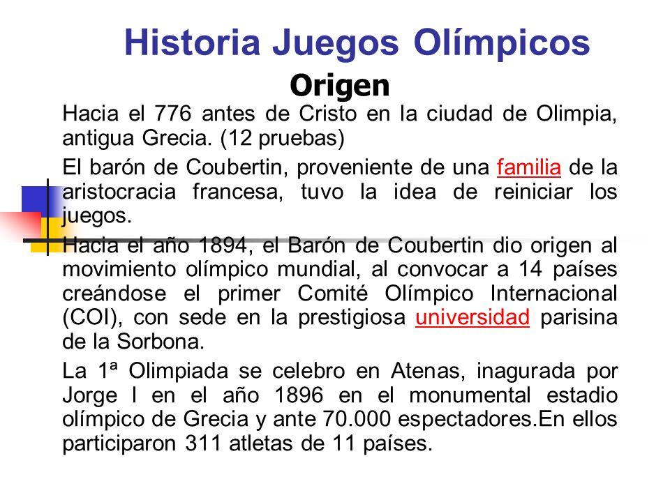 Historia Juegos Olímpicos Origen Hacia el 776 antes de Cristo en la ciudad de Olimpia, antigua Grecia. (12 pruebas) El barón de Coubertin, proveniente