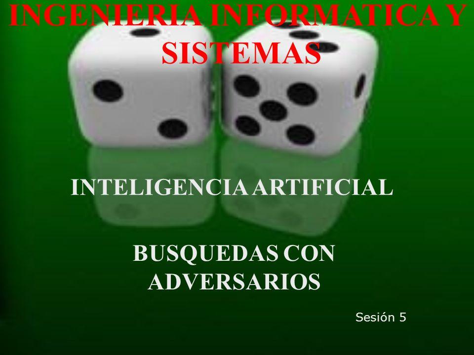INGENIERIA INFORMATICA Y SISTEMAS INTELIGENCIA ARTIFICIAL BUSQUEDAS CON ADVERSARIOS Sesión 5