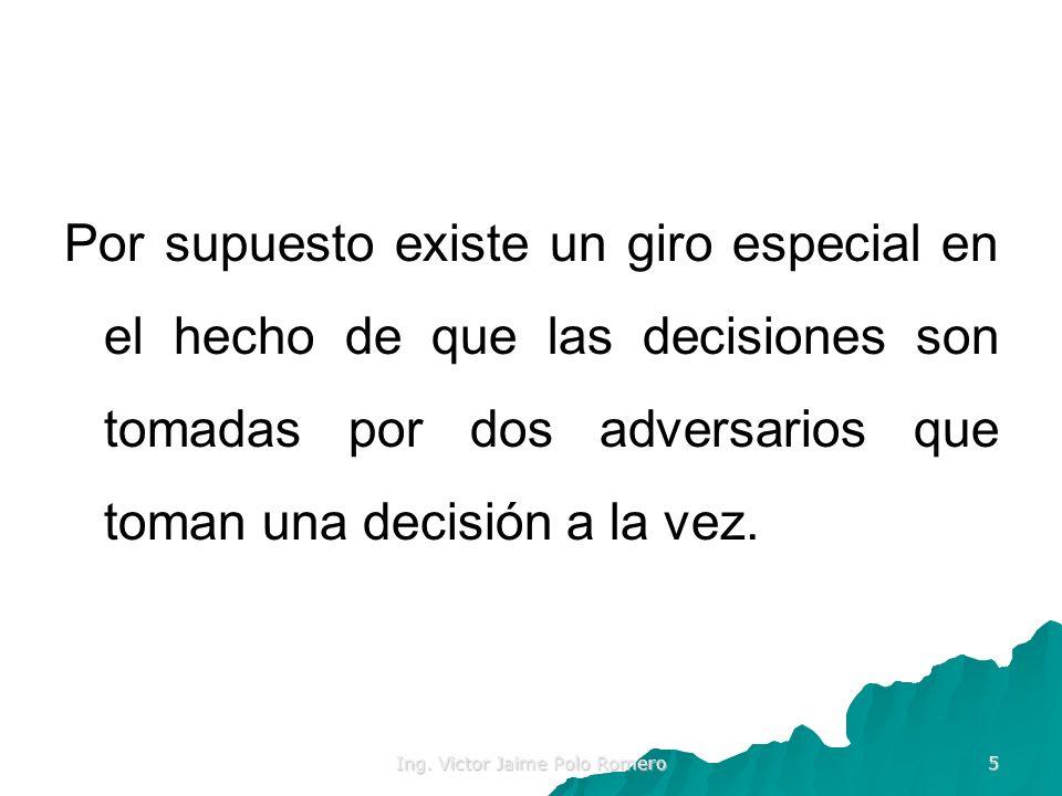 Ing. Victor Jaime Polo Romero 5 Por supuesto existe un giro especial en el hecho de que las decisiones son tomadas por dos adversarios que toman una d
