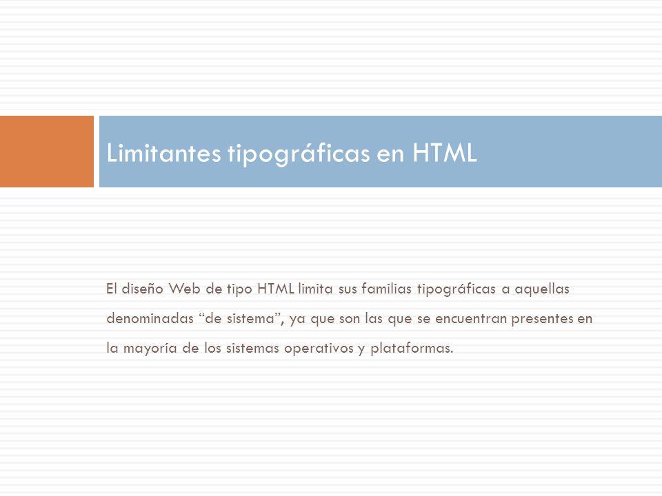 El diseño Web de tipo HTML limita sus familias tipográficas a aquellas denominadas de sistema, ya que son las que se encuentran presentes en la mayorí