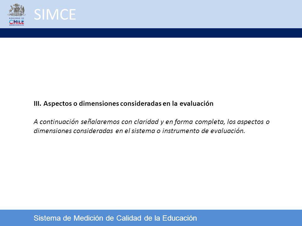 SIMCE Sistema de Medición de Calidad de la Educación III. Aspectos o dimensiones consideradas en la evaluación A continuación señalaremos con claridad