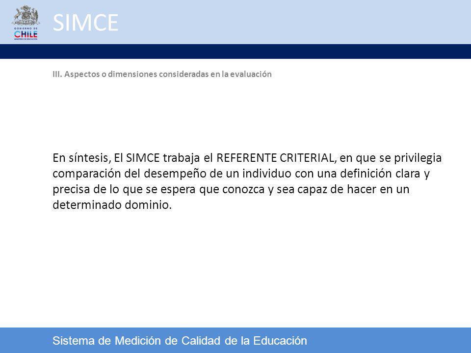 SIMCE Sistema de Medición de Calidad de la Educación En síntesis, El SIMCE trabaja el REFERENTE CRITERIAL, en que se privilegia comparación del desemp