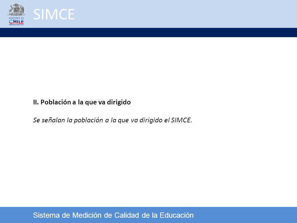SIMCE Sistema de Medición de Calidad de la Educación II. Población a la que va dirigido Se señalan la población a la que va dirigido el SIMCE.