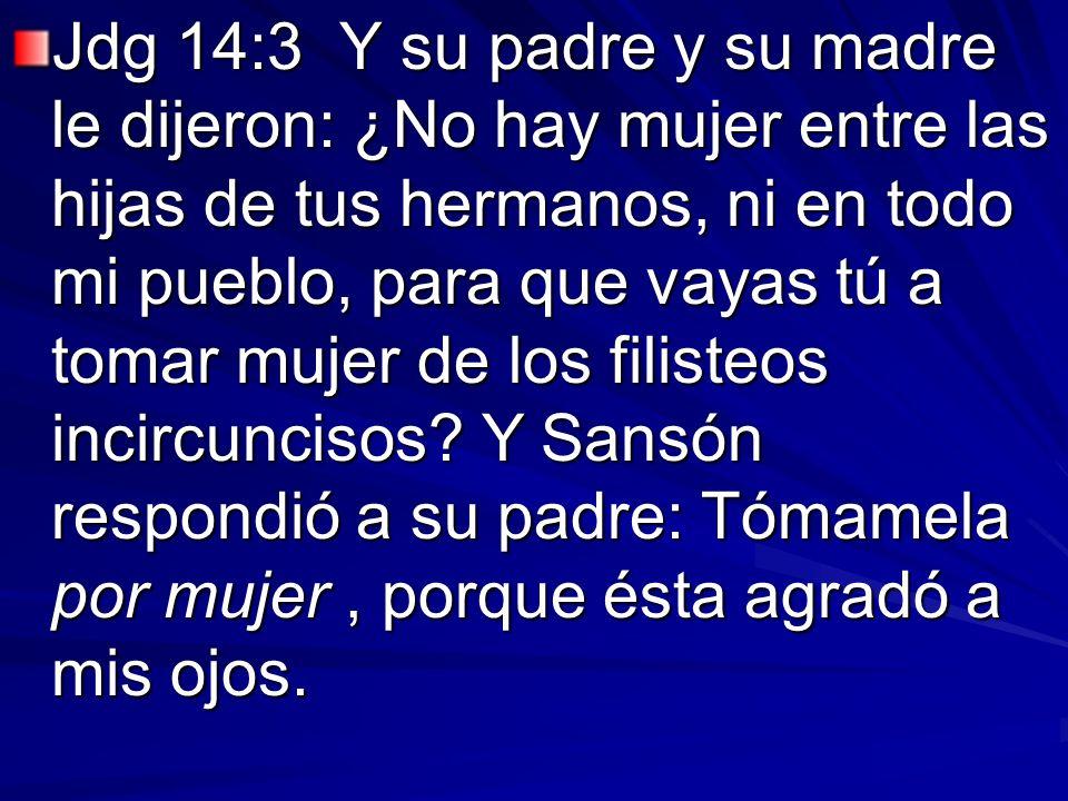 Jdg 14:3 Y su padre y su madre le dijeron: ¿No hay mujer entre las hijas de tus hermanos, ni en todo mi pueblo, para que vayas tú a tomar mujer de los
