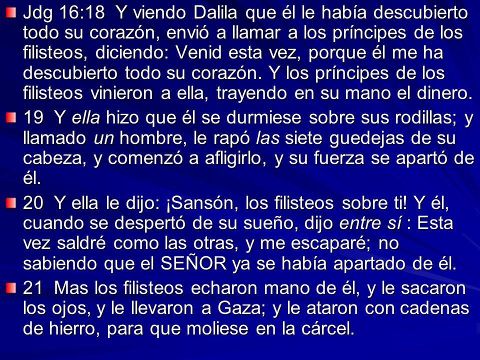 Jdg 16:18 Y viendo Dalila que él le había descubierto todo su corazón, envió a llamar a los príncipes de los filisteos, diciendo: Venid esta vez, porq