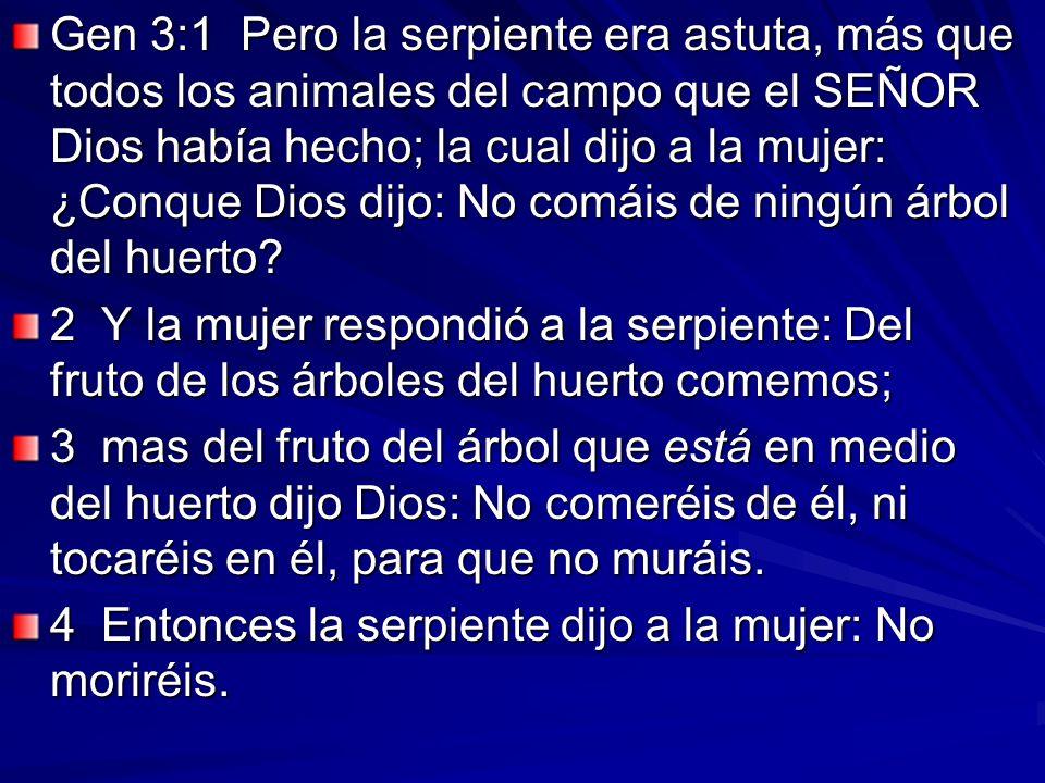Gen 3:1 Pero la serpiente era astuta, más que todos los animales del campo que el SEÑOR Dios había hecho; la cual dijo a la mujer: ¿Conque Dios dijo: