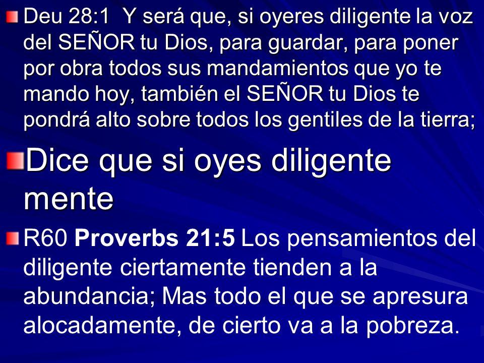 Deu 28:1 Y será que, si oyeres diligente la voz del SEÑOR tu Dios, para guardar, para poner por obra todos sus mandamientos que yo te mando hoy, tambi