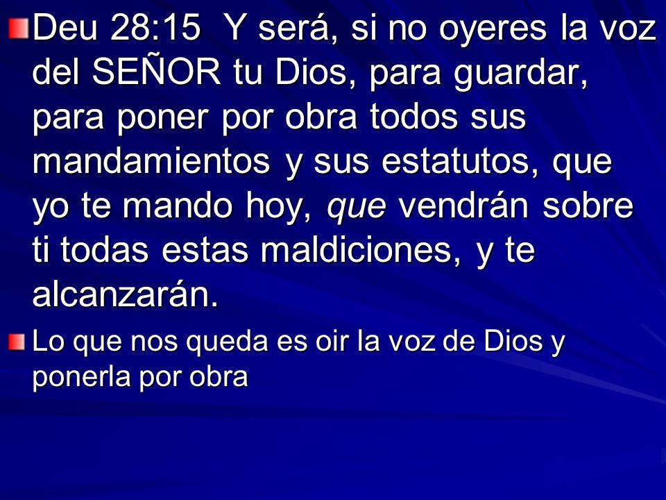 Deu 28:15 Y será, si no oyeres la voz del SEÑOR tu Dios, para guardar, para poner por obra todos sus mandamientos y sus estatutos, que yo te mando hoy