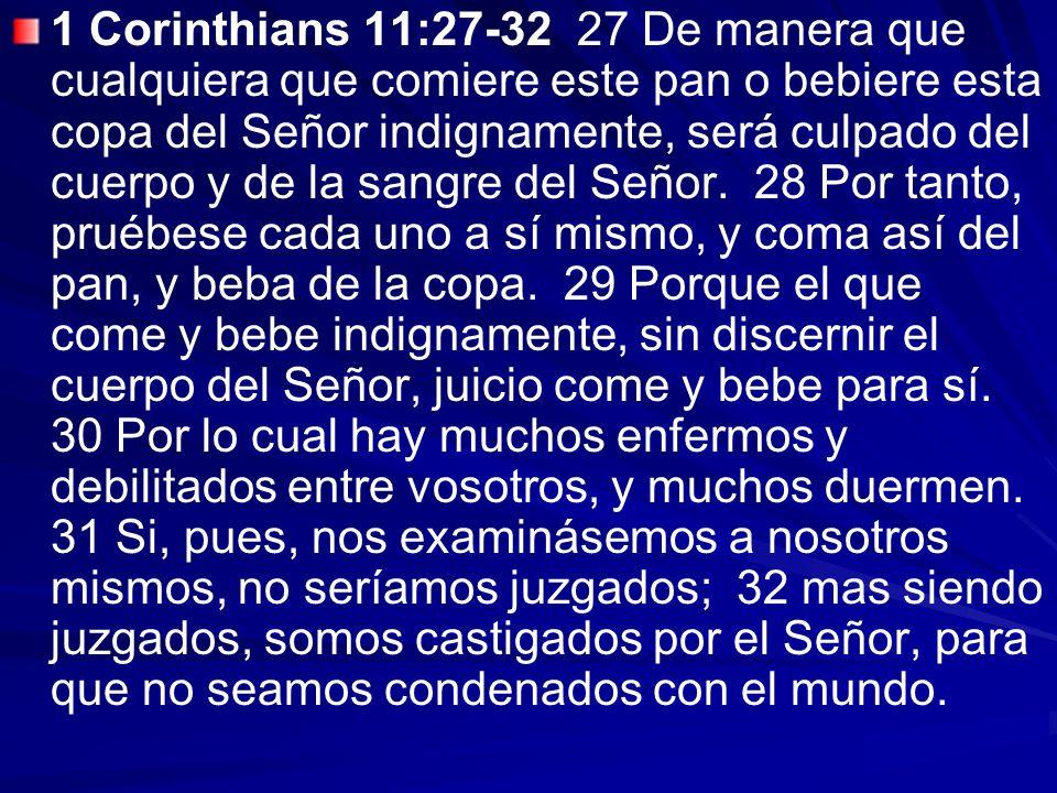 1 Corinthians 11:27-32 27 De manera que cualquiera que comiere este pan o bebiere esta copa del Señor indignamente, será culpado del cuerpo y de la sa