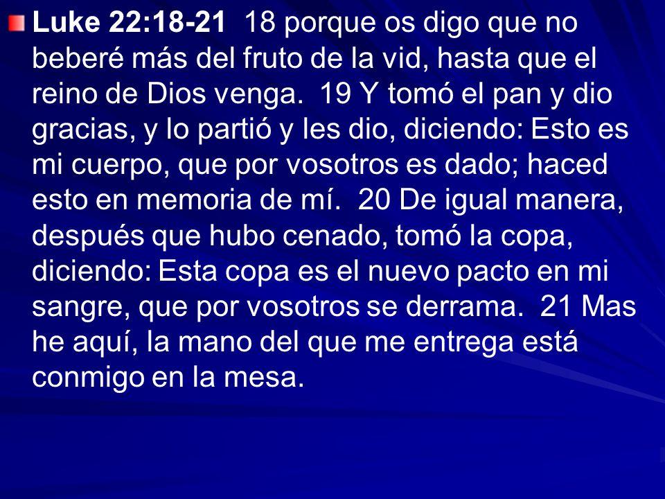 Luke 22:18-21 18 porque os digo que no beberé más del fruto de la vid, hasta que el reino de Dios venga. 19 Y tomó el pan y dio gracias, y lo partió y