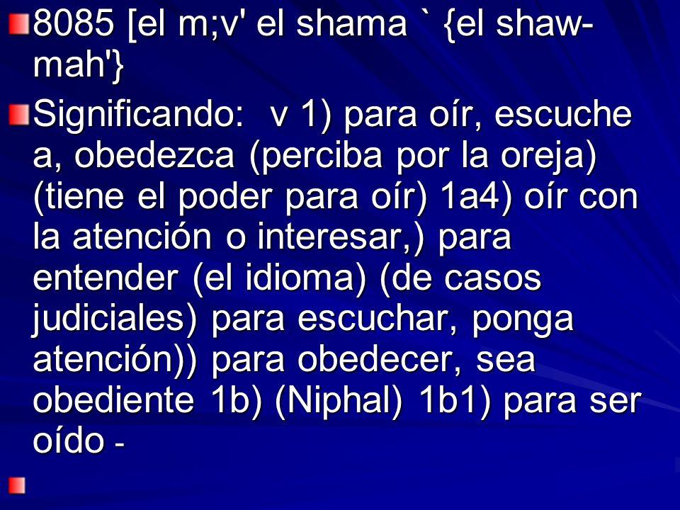 8085 [el m;v' el shama ` {el shaw- mah'} Significando: v 1) para oír, escuche a, obedezca (perciba por la oreja) (tiene el poder para oír) 1a4) oír co