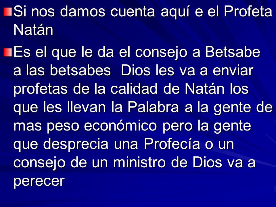 Si nos damos cuenta aquí e el Profeta Natán Es el que le da el consejo a Betsabe a las betsabes Dios les va a enviar profetas de la calidad de Natán l