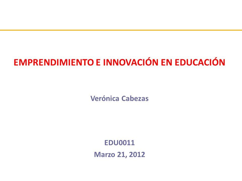 EMPRENDIMIENTO E INNOVACIÓN EN EDUCACIÓN Verónica Cabezas EDU0011 Marzo 21, 2012