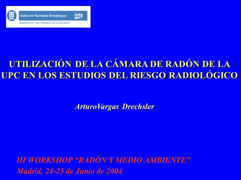 UTILIZACIÓN DE LA CÁMARA DE RADÓN DE LA UPC EN LOS ESTUDIOS DEL RIESGO RADIOLÓGICO ArturoVargas Drechsler III WORKSHOP RADÓN Y MEDIO AMBIENTE Madrid,
