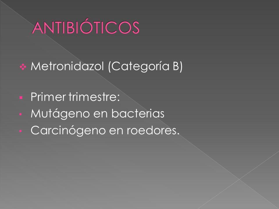 Metronidazol (Categoría B) Primer trimestre: Mutágeno en bacterias Carcinógeno en roedores.