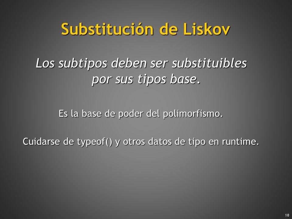 10 Substitución de Liskov Los subtipos deben ser substituibles por sus tipos base. Es la base de poder del polimorfismo. Cuidarse de typeof() y otros