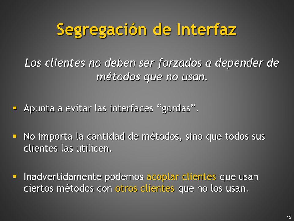 15 Segregación de Interfaz Los clientes no deben ser forzados a depender de métodos que no usan. Los clientes no deben ser forzados a depender de méto