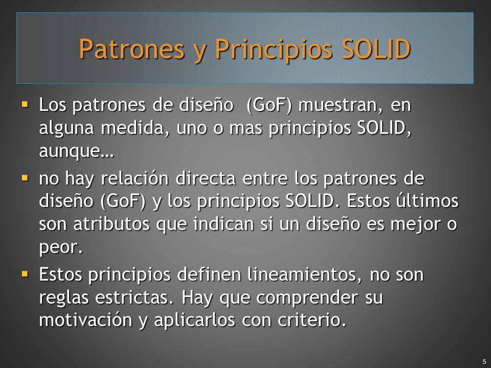 5 Patrones y Principios SOLID Los patrones de diseño (GoF) muestran, en alguna medida, uno o mas principios SOLID, aunque… Los patrones de diseño (GoF