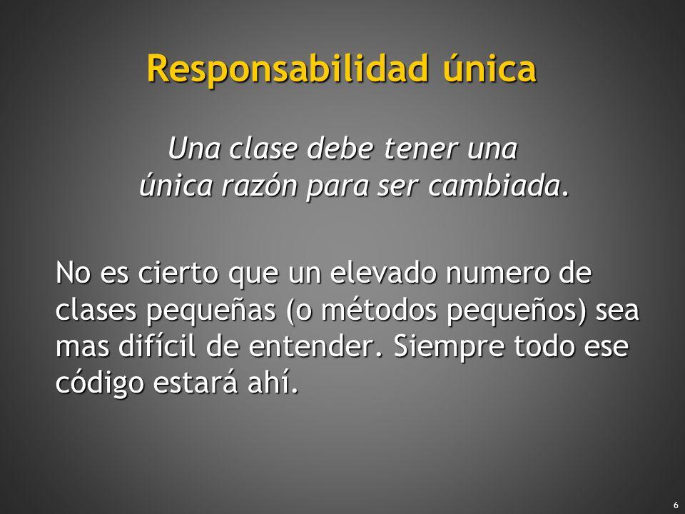 6 Responsabilidad única Una clase debe tener una única razón para ser cambiada. No es cierto que un elevado numero de clases pequeñas (o métodos peque