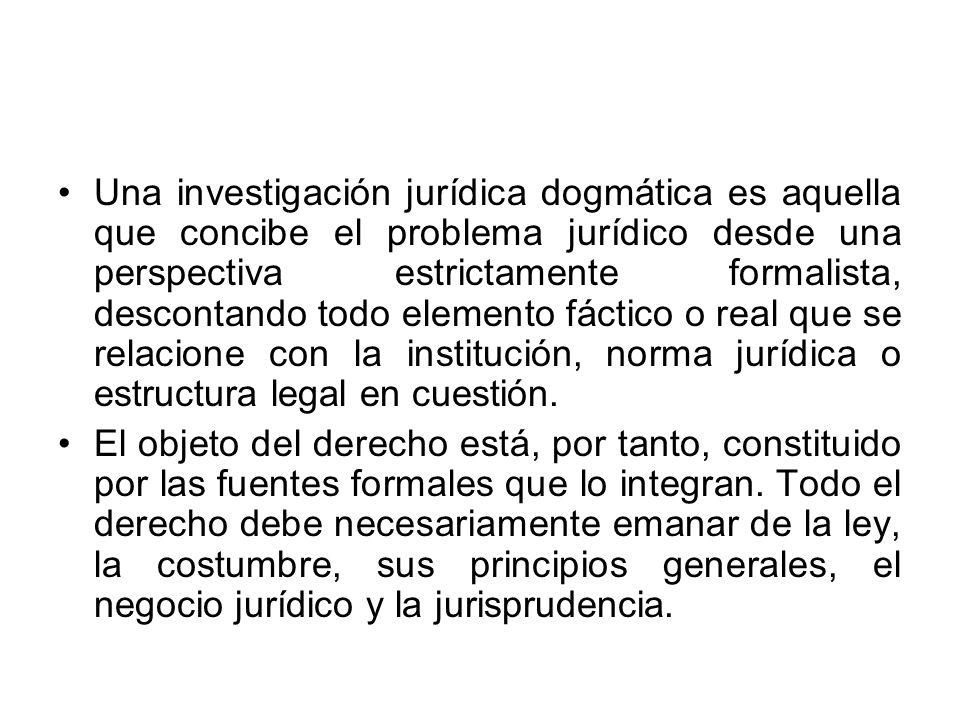 Una investigación jurídica dogmática es aquella que concibe el problema jurídico desde una perspectiva estrictamente formalista, descontando todo elem