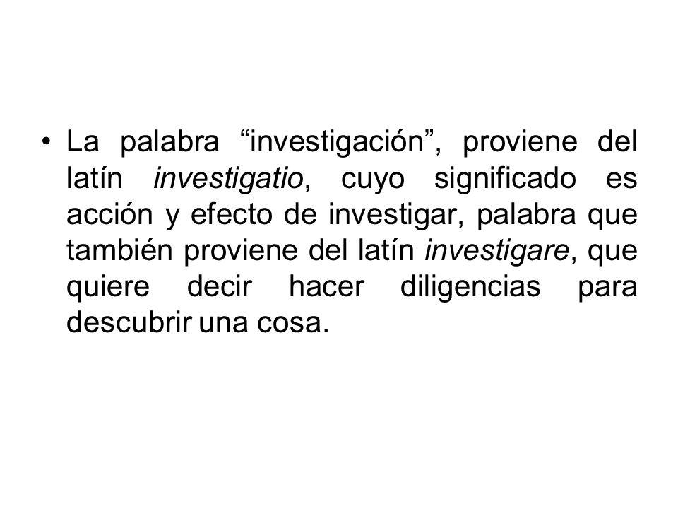 La palabra investigación, proviene del latín investigatio, cuyo significado es acción y efecto de investigar, palabra que también proviene del latín i