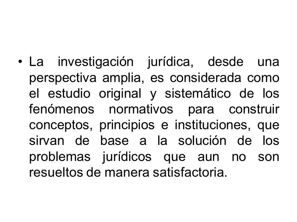 La investigación jurídica, desde una perspectiva amplia, es considerada como el estudio original y sistemático de los fenómenos normativos para constr