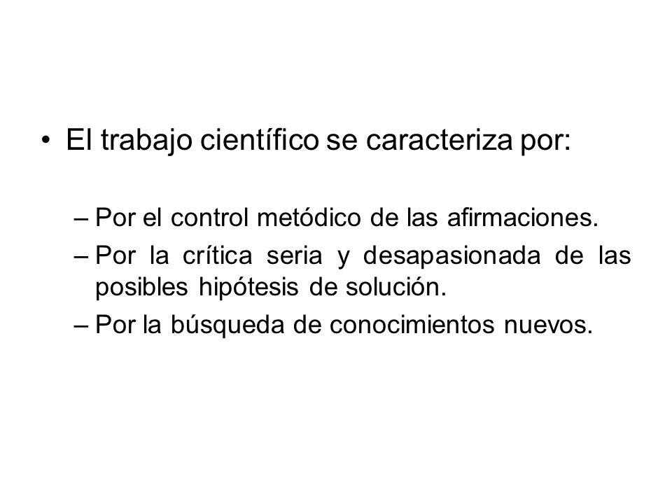 El trabajo científico se caracteriza por: –Por el control metódico de las afirmaciones. –Por la crítica seria y desapasionada de las posibles hipótesi