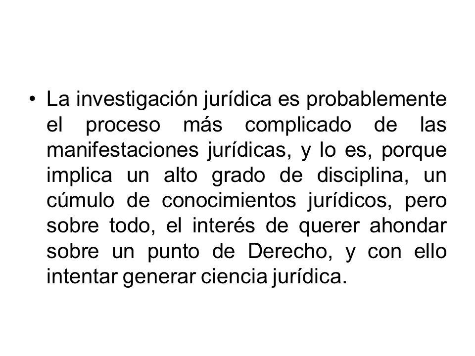 La investigación jurídica es probablemente el proceso más complicado de las manifestaciones jurídicas, y lo es, porque implica un alto grado de discip