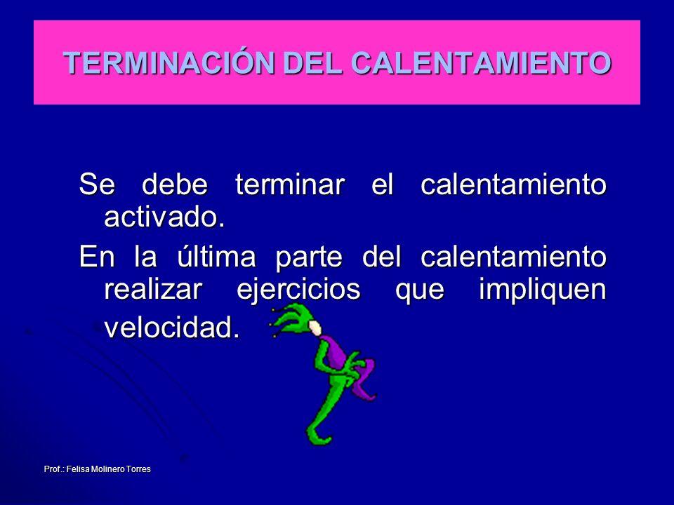 Prof.: Felisa Molinero Torres TERMINACIÓN DEL CALENTAMIENTO Se debe terminar el calentamiento activado. En la última parte del calentamiento realizar
