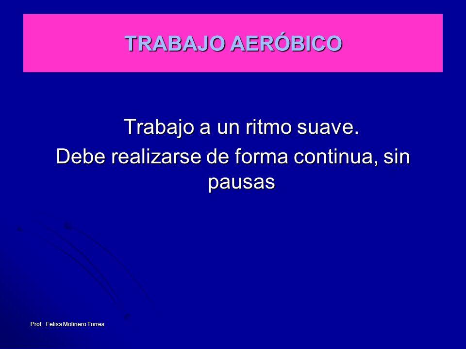 Prof.: Felisa Molinero Torres TRABAJO AERÓBICO Trabajo a un ritmo suave. Debe realizarse de forma continua, sin pausas