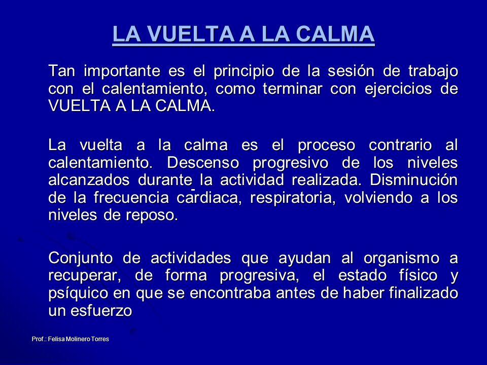 Prof.: Felisa Molinero Torres LA VUELTA A LA CALMA Tan importante es el principio de la sesión de trabajo con el calentamiento, como terminar con ejer