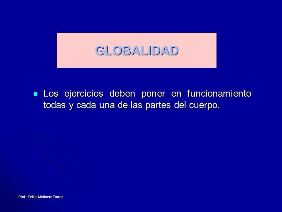 Prof.: Felisa Molinero Torres GLOBALIDAD Los ejercicios deben poner en funcionamiento todas y cada una de las partes del cuerpo. Los ejercicios deben